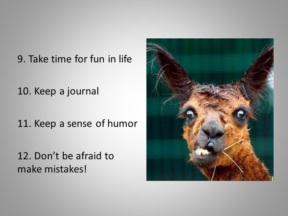 9. Take time for fun in life 10. Keep a journal 11