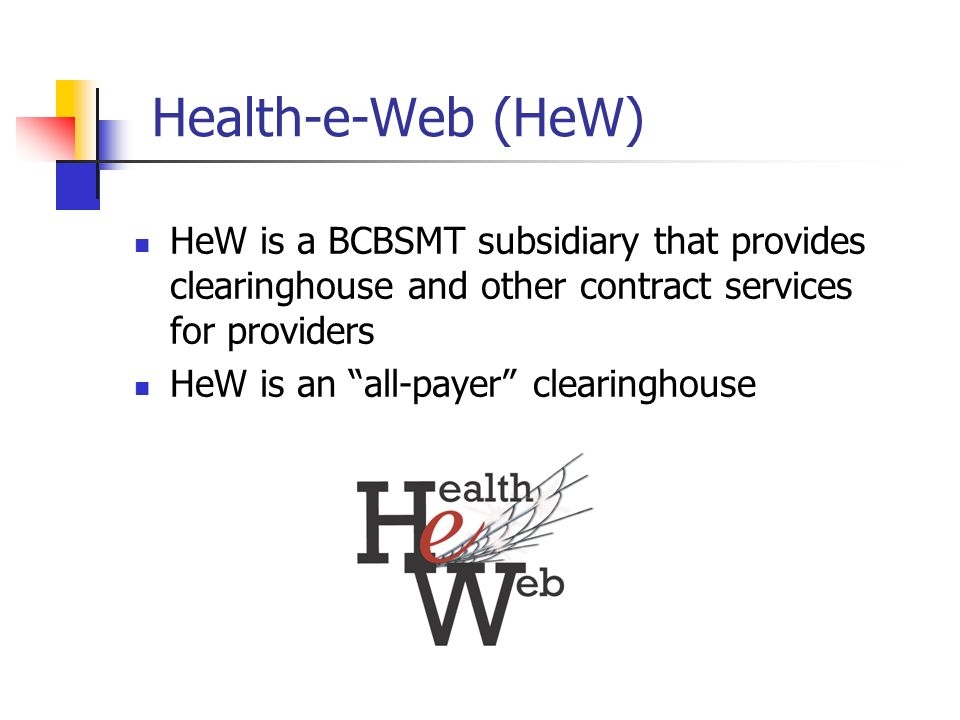Health-e-Web (HeW) HeW is a BCBSMT subsidiary that provides clearinghouse and other contract services for providers.