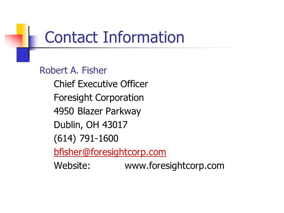 Contact Information Robert A. Fisher. Chief Executive Officer. Foresight Corporation. 4950 Blazer Parkway.