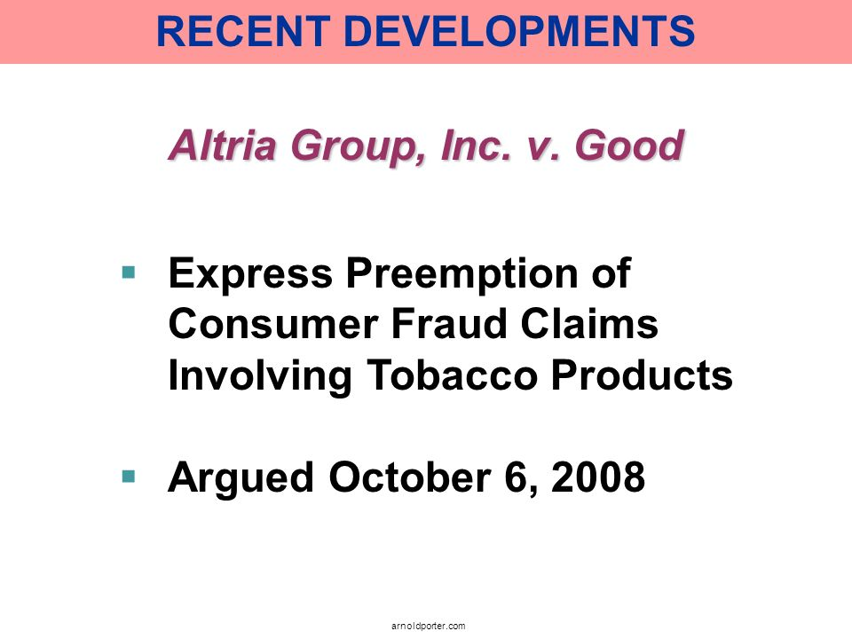RECENT DEVELOPMENTS Altria Group, Inc. v. Good. Express Preemption of Consumer Fraud Claims Involving Tobacco Products.