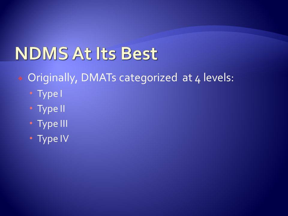 NDMS At Its Best Originally, DMATs categorized at 4 levels: Type I