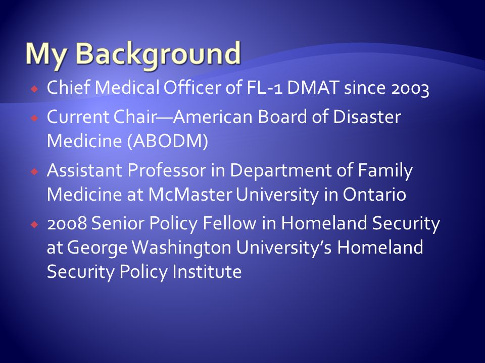 My Background Chief Medical Officer of FL-1 DMAT since 2003