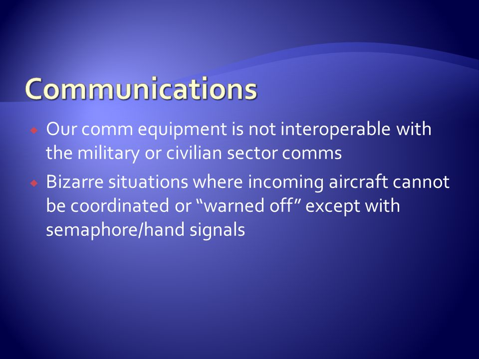 Communications Our comm equipment is not interoperable with the military or civilian sector comms.