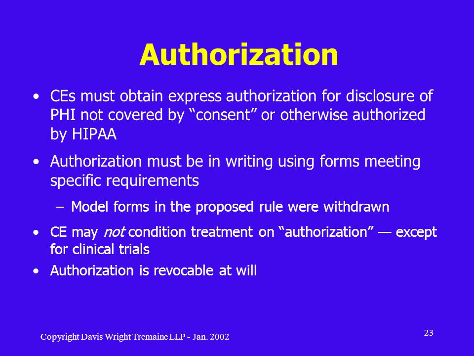 Authorization CEs must obtain express authorization for disclosure of PHI not covered by consent or otherwise authorized by HIPAA.