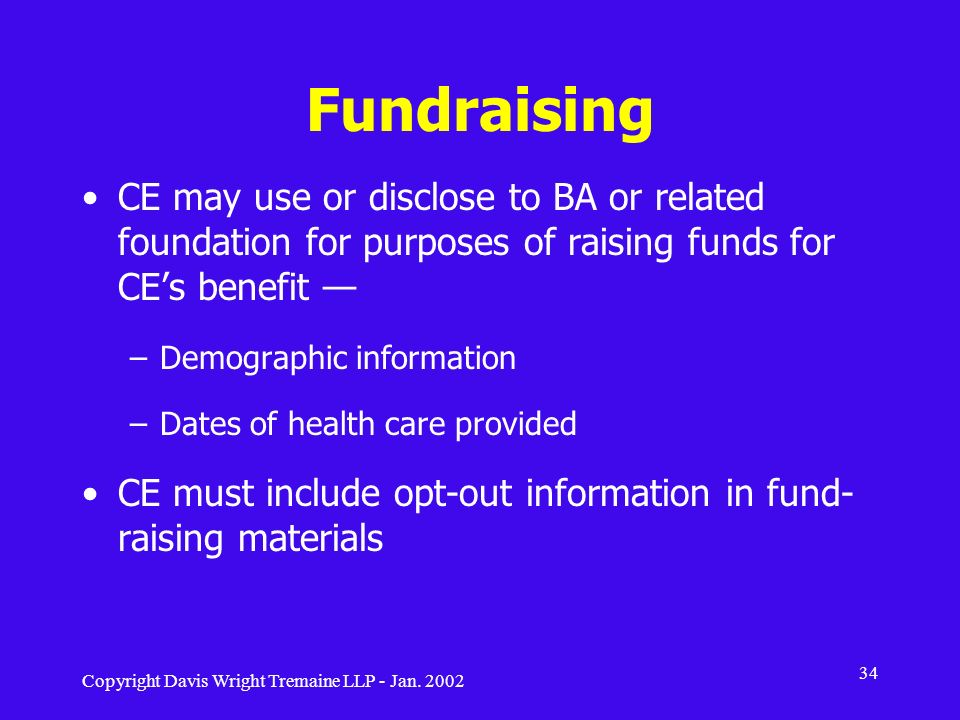 Fundraising CE may use or disclose to BA or related foundation for purposes of raising funds for CE's benefit —