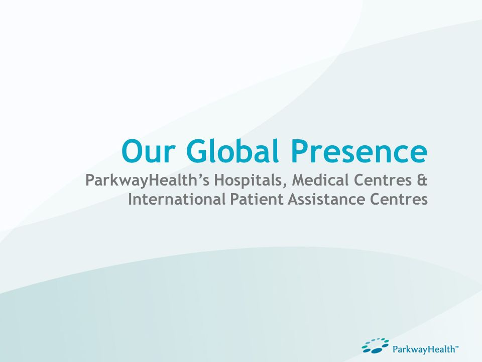 Our Global Presence ParkwayHealth's Hospitals, Medical Centres & International Patient Assistance Centres.