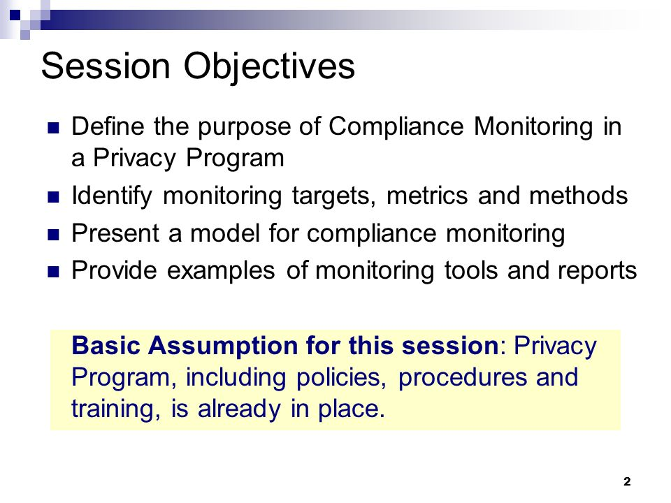 Session Objectives Define the purpose of Compliance Monitoring in a Privacy Program. Identify monitoring targets, metrics and methods.