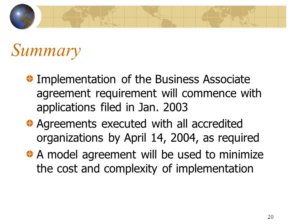 Summary Implementation of the Business Associate agreement requirement will commence with applications filed in Jan. 2003.