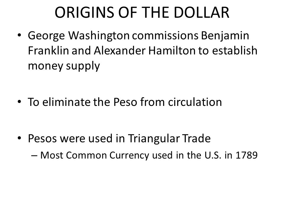 ORIGINS OF THE DOLLAR George Washington commissions Benjamin Franklin and Alexander Hamilton to establish money supply.