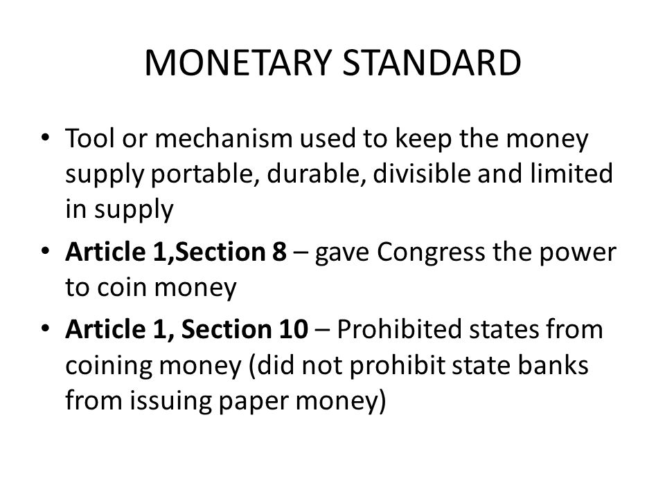 MONETARY STANDARD Tool or mechanism used to keep the money supply portable, durable, divisible and limited in supply.
