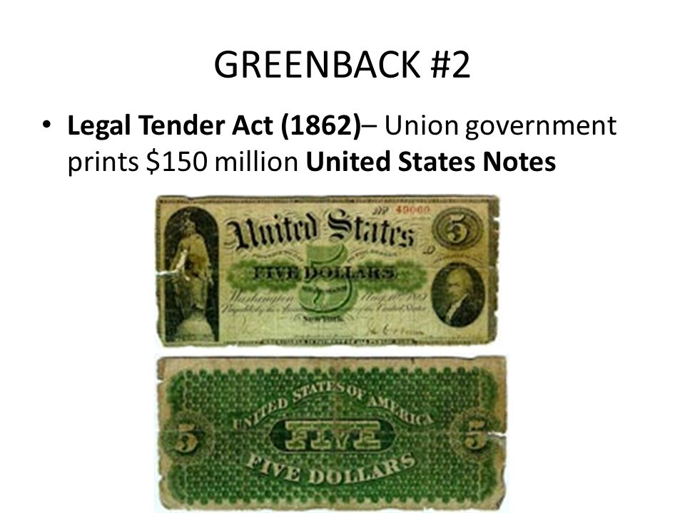 GREENBACK #2 Legal Tender Act (1862)– Union government prints $150 million United States Notes