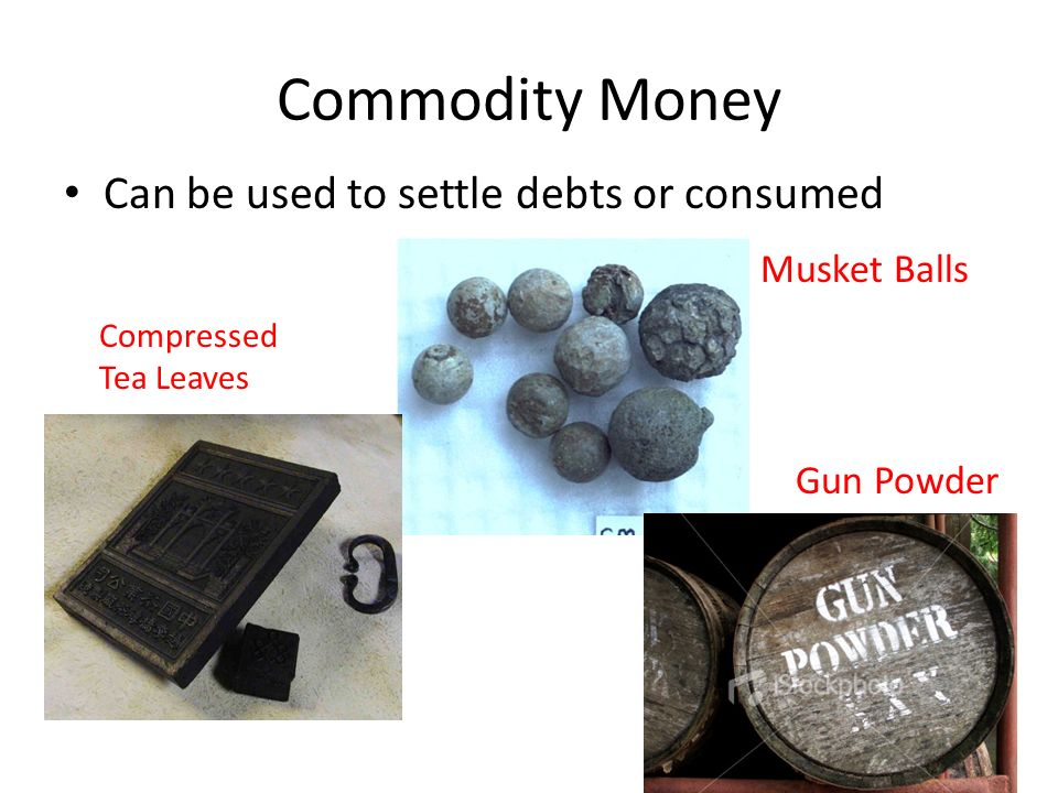 Commodity Money Can be used to settle debts or consumed Musket Balls