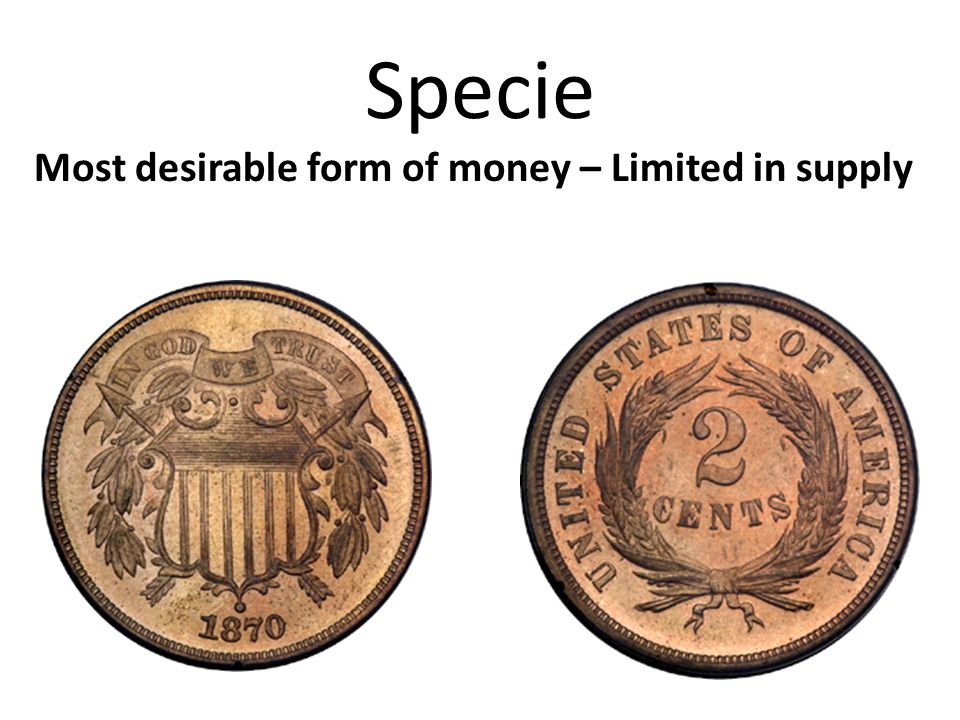 Specie Most desirable form of money – Limited in supply