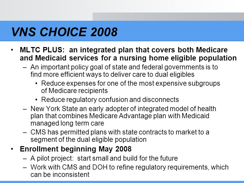 VNS CHOICE 2008 MLTC PLUS: an integrated plan that covers both Medicare and Medicaid services for a nursing home eligible population.