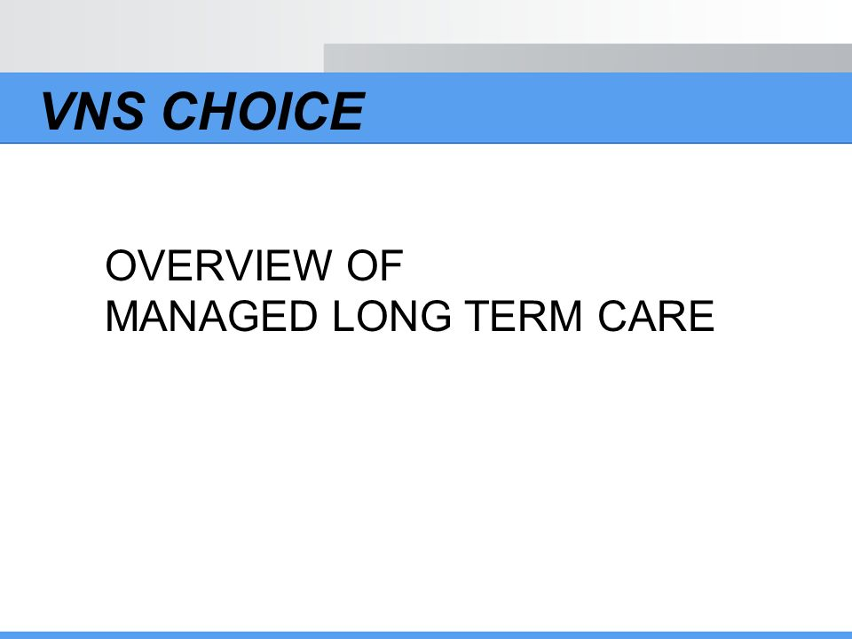 VNS CHOICE OVERVIEW OF MANAGED LONG TERM CARE