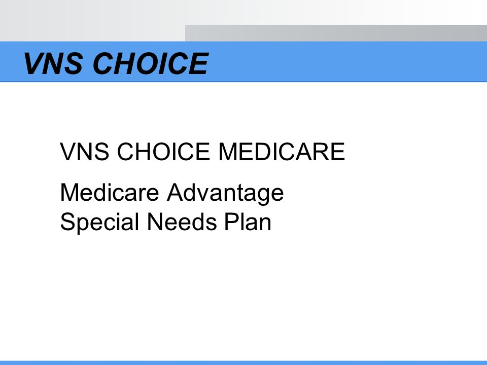VNS CHOICE VNS CHOICE MEDICARE Medicare Advantage Special Needs Plan