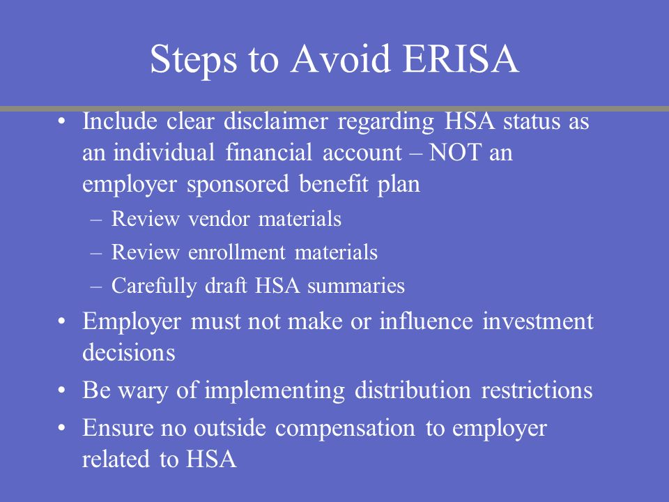 Steps to Avoid ERISA Include clear disclaimer regarding HSA status as an individual financial account – NOT an employer sponsored benefit plan.
