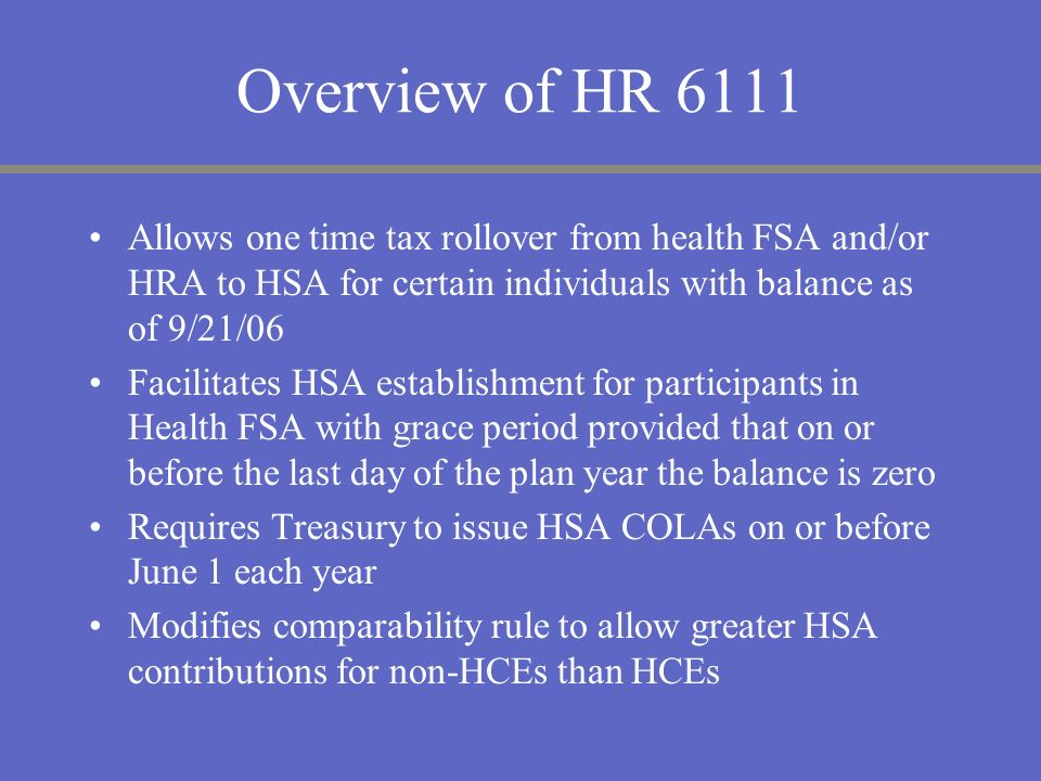 Overview of HR 6111Allows one time tax rollover from health FSA and/or HRA to HSA for certain individuals with balance as of 9/21/06.