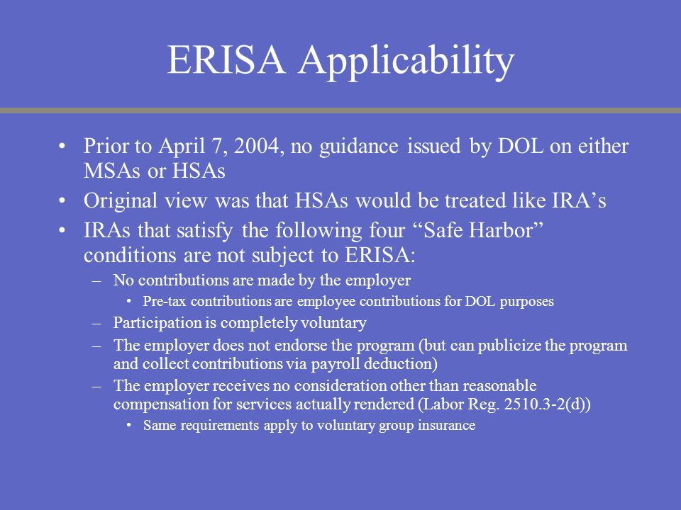 ERISA ApplicabilityPrior to April 7, 2004, no guidance issued by DOL on either MSAs or HSAs. Original view was that HSAs would be treated like IRA's.