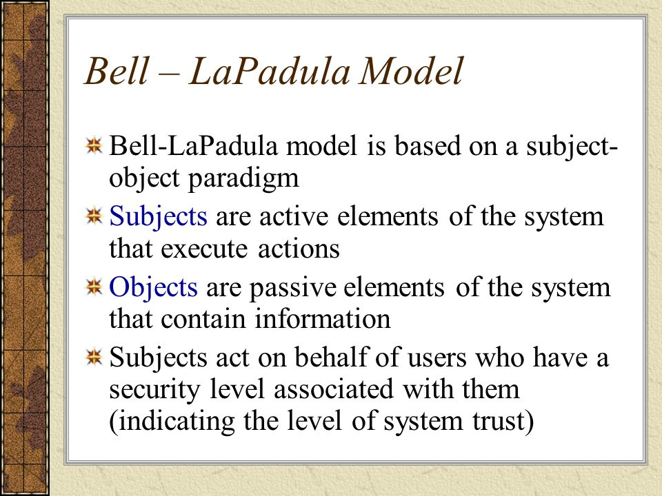 Bell – LaPadula Model Bell-LaPadula model is based on a subject-object paradigm. Subjects are active elements of the system that execute actions.