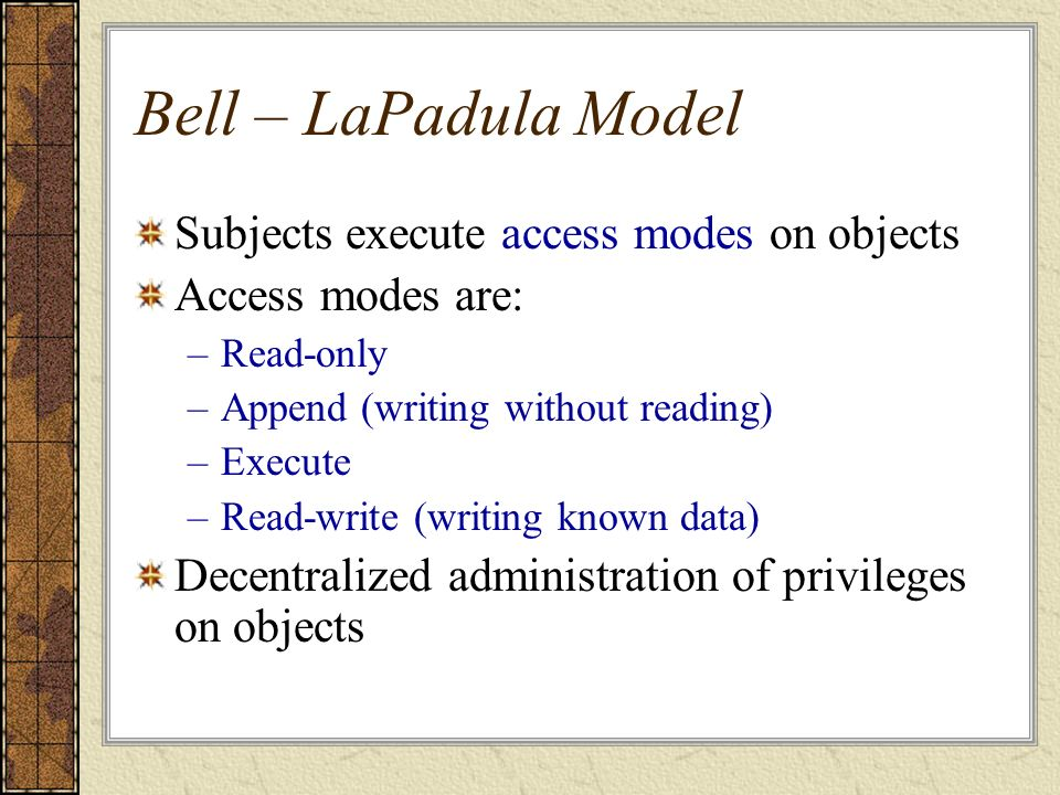 Bell – LaPadula Model Subjects execute access modes on objects