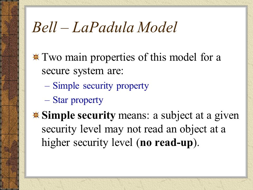 Bell – LaPadula Model Two main properties of this model for a secure system are: Simple security property.