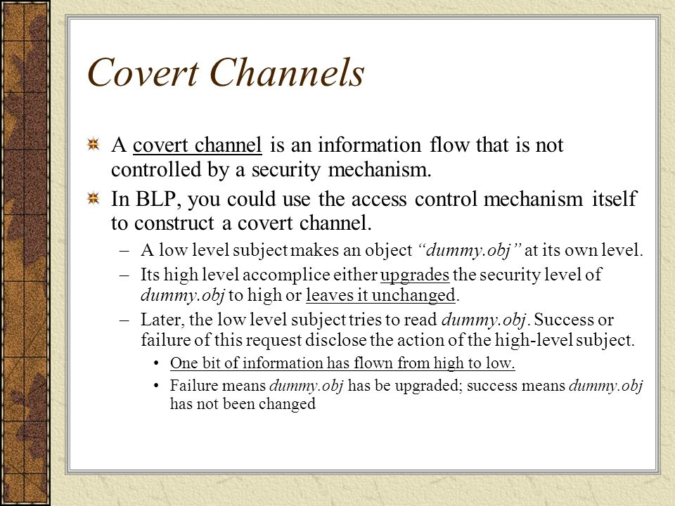 Covert Channels A covert channel is an information flow that is not controlled by a security mechanism.