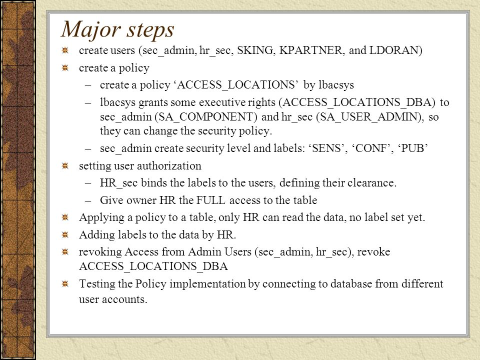 Major steps create users (sec_admin, hr_sec, SKING, KPARTNER, and LDORAN) create a policy. create a policy 'ACCESS_LOCATIONS' by lbacsys.