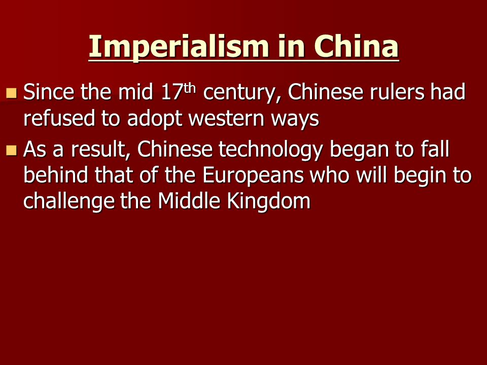 Imperialism in China Since the mid 17th century, Chinese rulers had refused to adopt western ways.