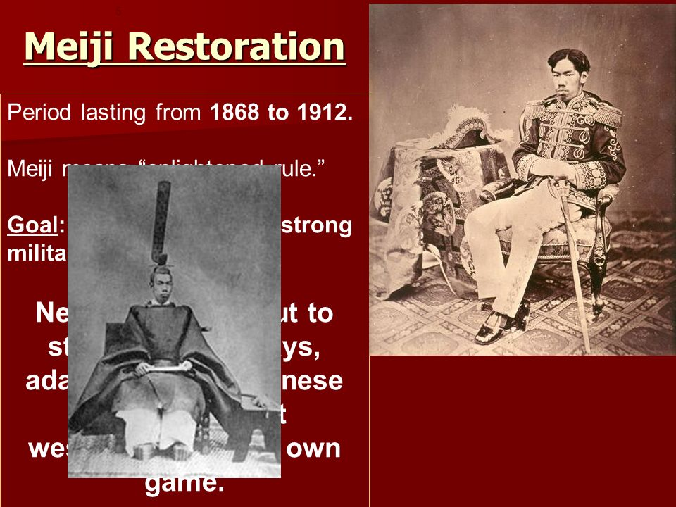 Meiji Restoration 5. Period lasting from 1868 to 1912. Meiji means enlightened rule. Goal: A rich country, a strong military