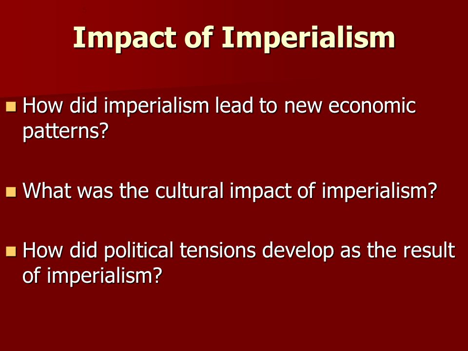 Impact of Imperialism 5. How did imperialism lead to new economic patterns What was the cultural impact of imperialism