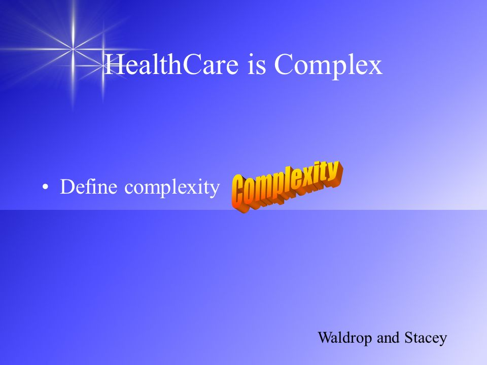 HealthCare is Complex Complexity Define complexity Waldrop and Stacey