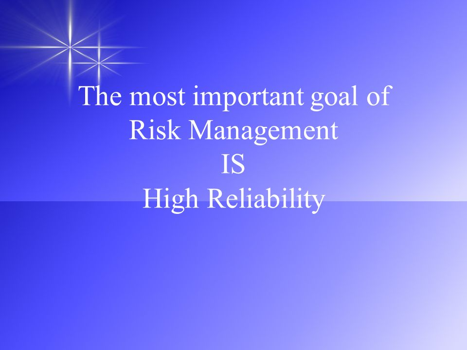 The most important goal of Risk Management IS High Reliability