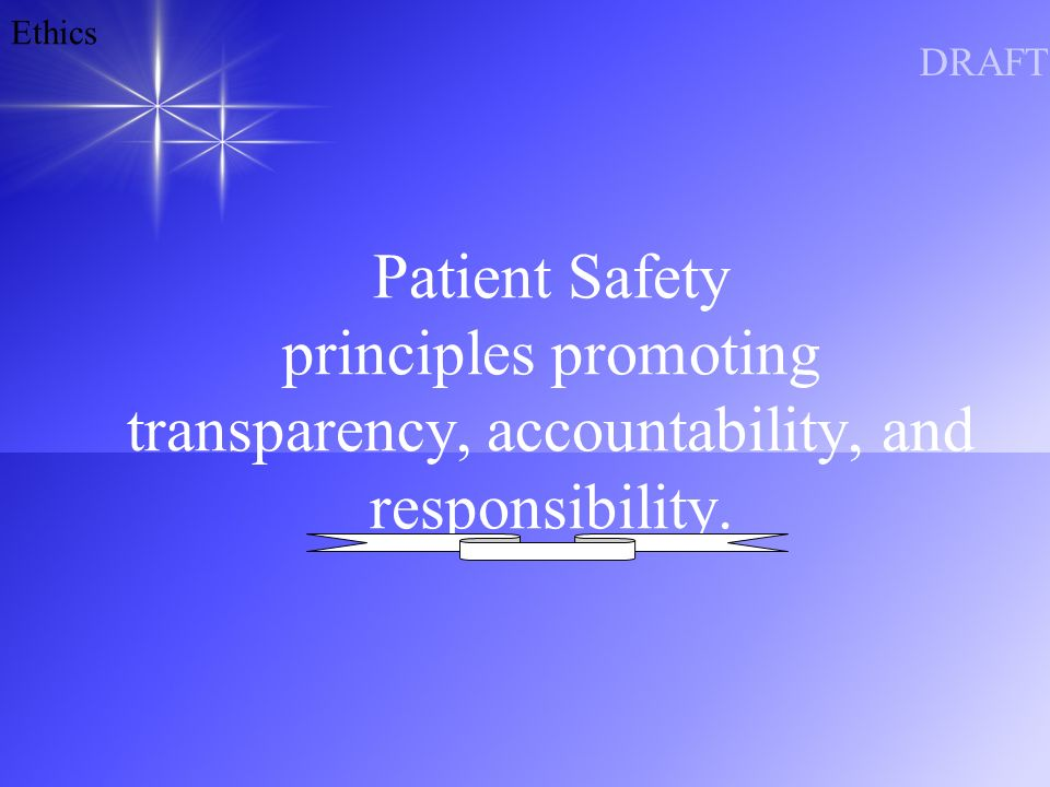 Ethics DRAFT Patient Safety principles promoting transparency, accountability, and responsibility.