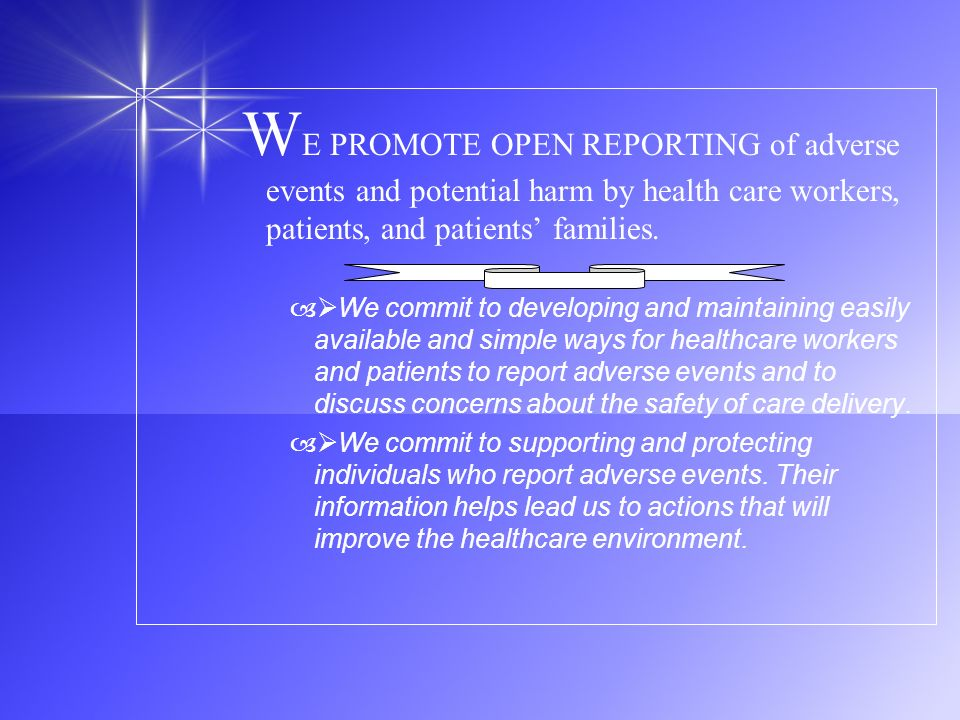 WE PROMOTE OPEN REPORTING of adverse events and potential harm by health care workers, patients, and patients' families.