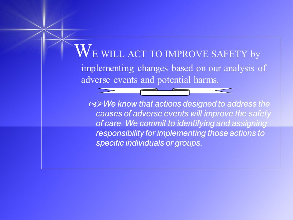 WE WILL ACT TO IMPROVE SAFETY by implementing changes based on our analysis of adverse events and potential harms.
