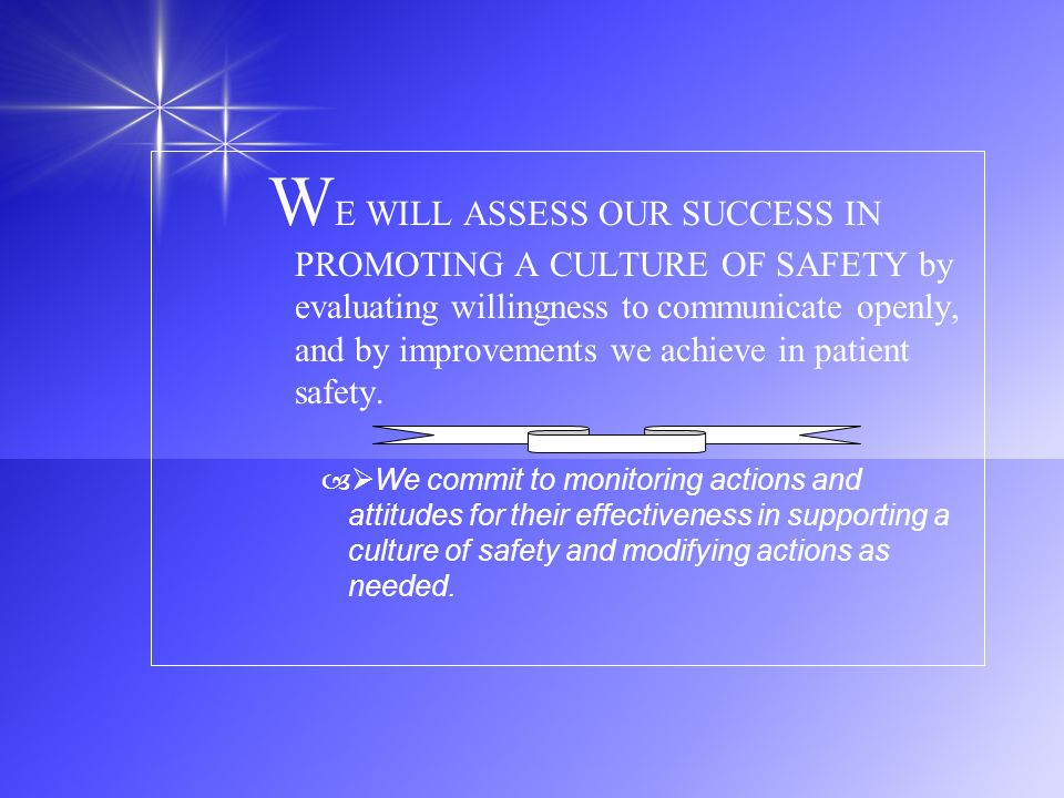 WE WILL ASSESS OUR SUCCESS IN PROMOTING A CULTURE OF SAFETY by evaluating willingness to communicate openly, and by improvements we achieve in patient safety.