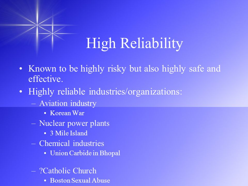High Reliability Known to be highly risky but also highly safe and effective. Highly reliable industries/organizations: