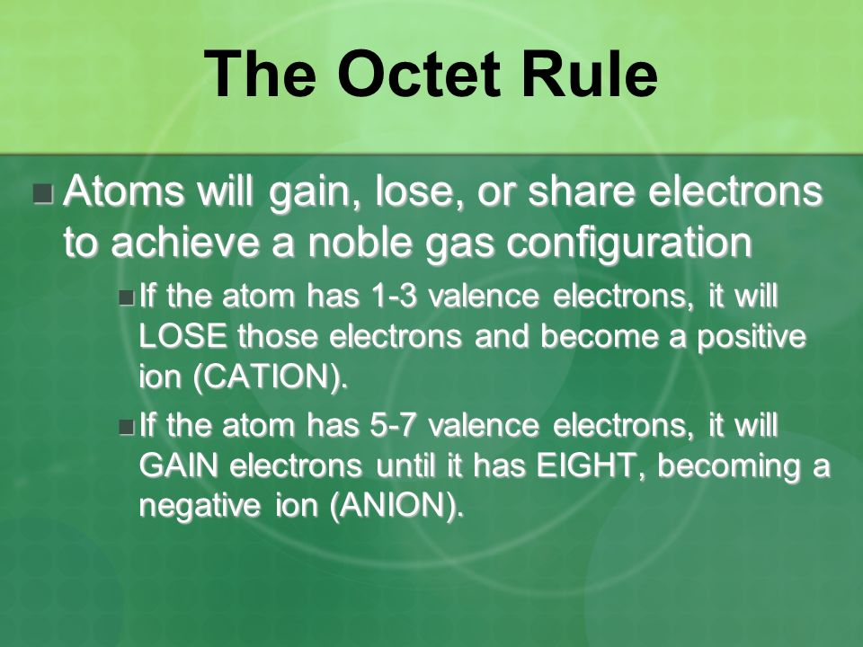 The Octet Rule Atoms will gain, lose, or share electrons to achieve a noble gas configuration.
