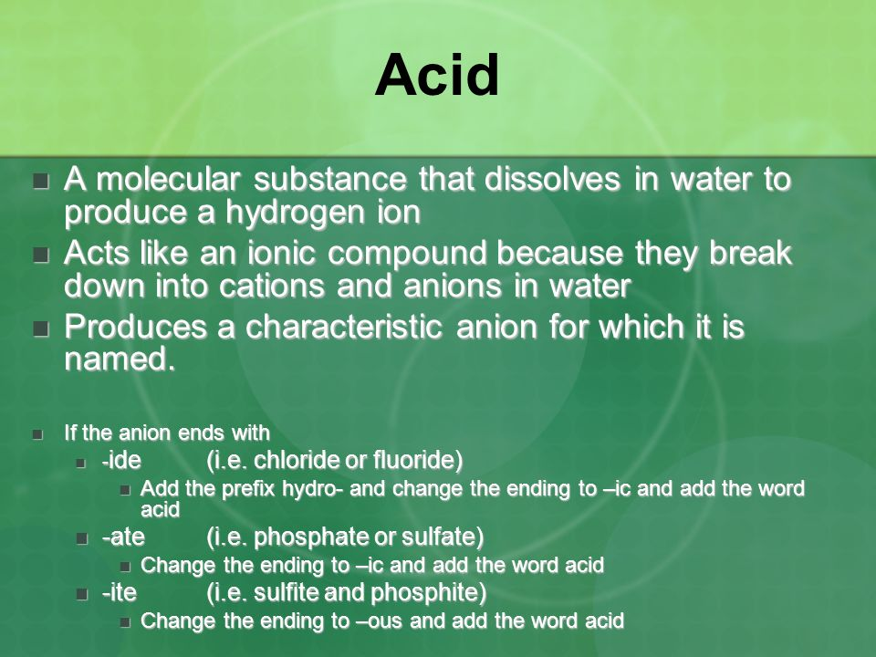 Acid A molecular substance that dissolves in water to produce a hydrogen ion.