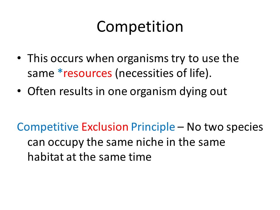 Competition This occurs when organisms try to use the same *resources (necessities of life). Often results in one organism dying out.