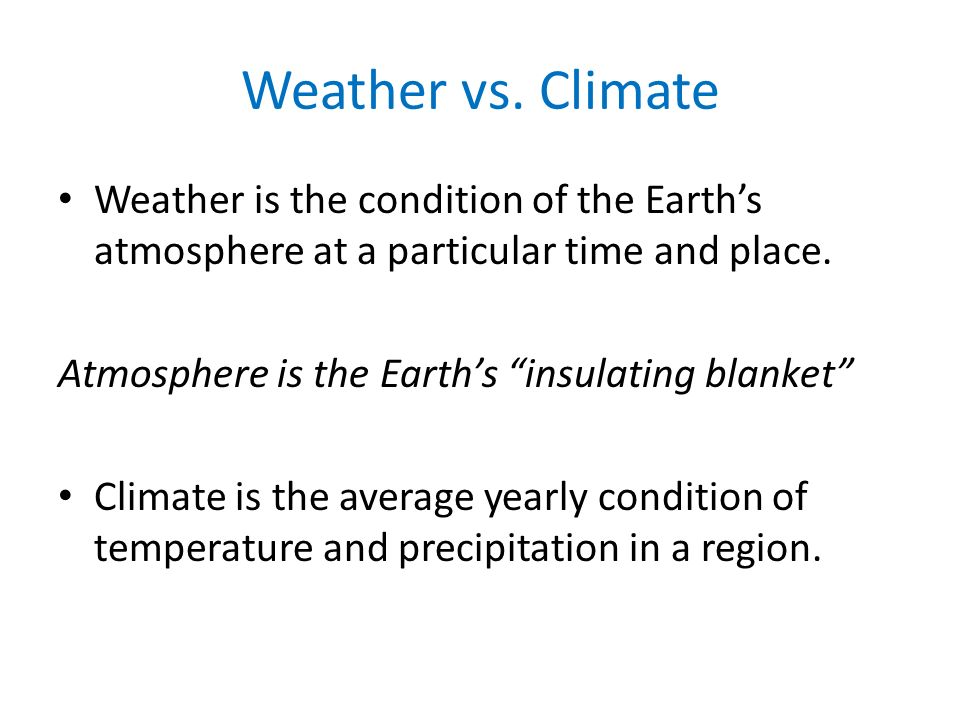 Weather vs. Climate Weather is the condition of the Earth's atmosphere at a particular time and place.