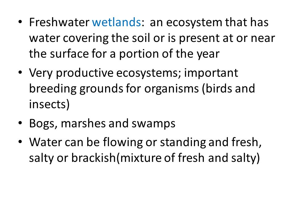 Freshwater wetlands: an ecosystem that has water covering the soil or is present at or near the surface for a portion of the year