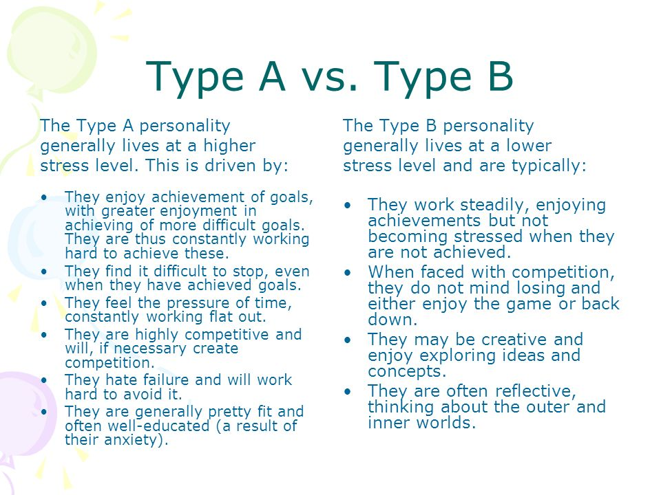 Type A vs. Type B The Type A personality generally lives at a higher