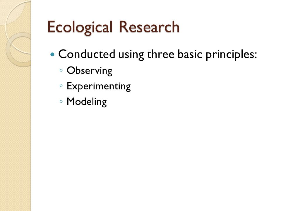 Ecological Research Conducted using three basic principles: Observing