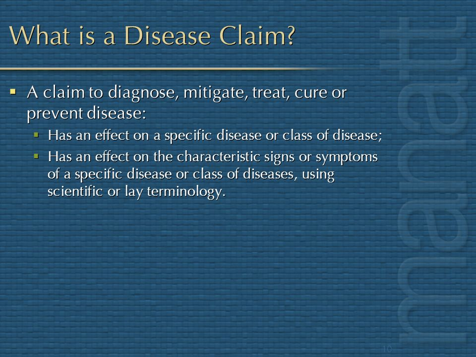 What is a Disease Claim A claim to diagnose, mitigate, treat, cure or prevent disease: Has an effect on a specific disease or class of disease;