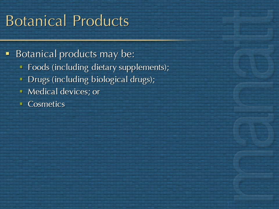 Botanical Products Botanical products may be: