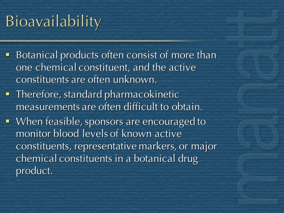Bioavailability Botanical products often consist of more than one chemical constituent, and the active constituents are often unknown.
