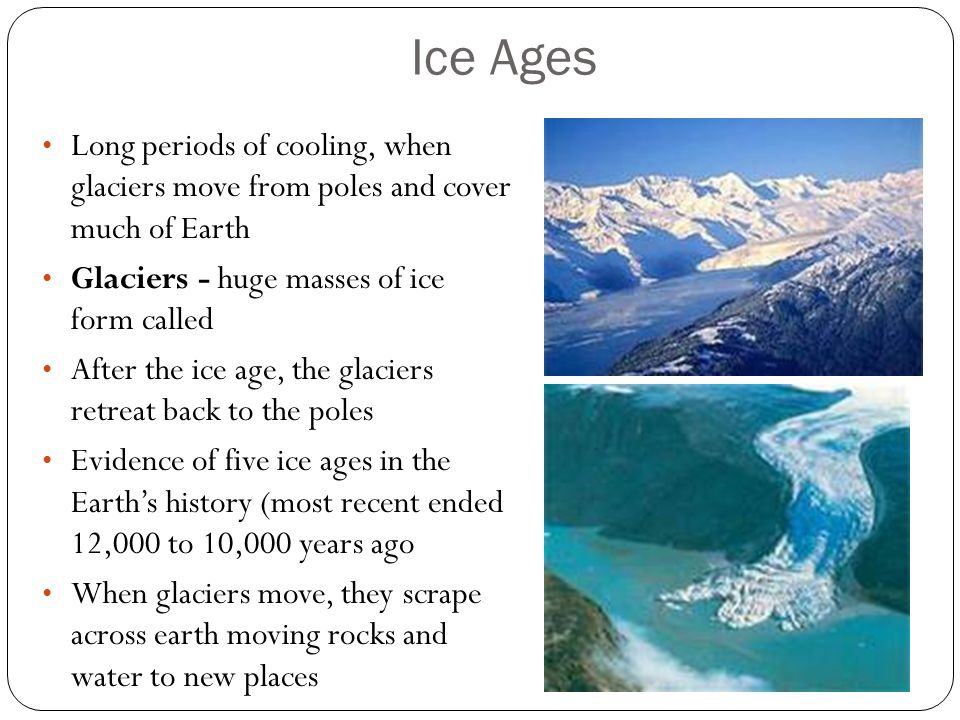Ice Ages Long periods of cooling, when glaciers move from poles and cover much of Earth. Glaciers - huge masses of ice form called.