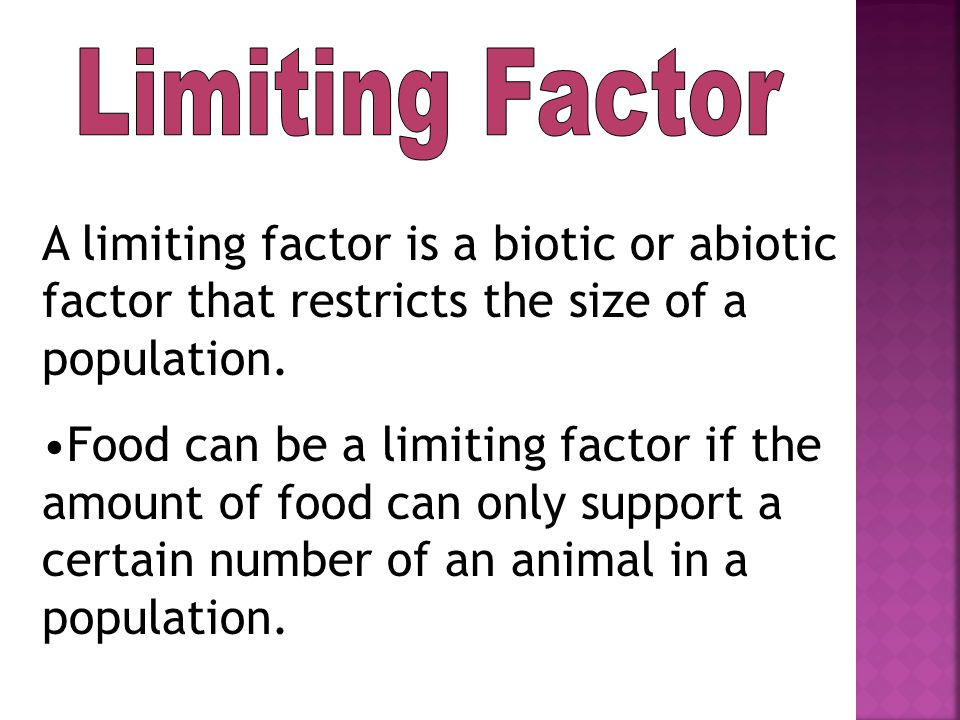 Limiting Factor A limiting factor is a biotic or abiotic factor that restricts the size of a population.